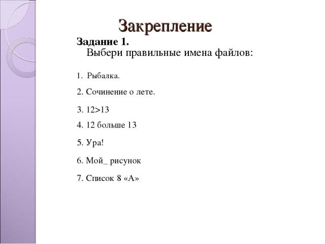 Закрепление  Задание 1. Выбери правильные имена файлов: 1. Рыбалка.  2. Сочинение о лете. 3. 12>13 4. 12 больше 13 5. Ура! 6. Мой_ рисунок 7. Список 8 «А»
