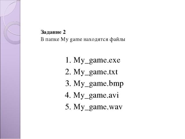 Задание 2 В папке My game находятся файлы 2. My_game.txt 3. My_game.bmp 4. My_game.avi 5. My_game.wav 1. My_game.exe