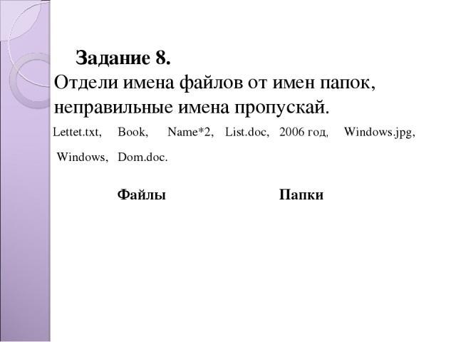Задание 8. Отдели имена файлов от имен папок, неправильные имена пропускай. Dom.doc. Lettet.txt, Book, Name*2, List.doc, 2006 год, Windows.jpg, Windows, Файлы Папки