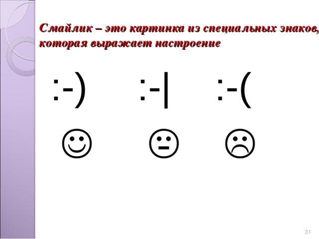 * Смайлик – это картинка из специальных знаков, которая выражает настроение :-) :-| :-(