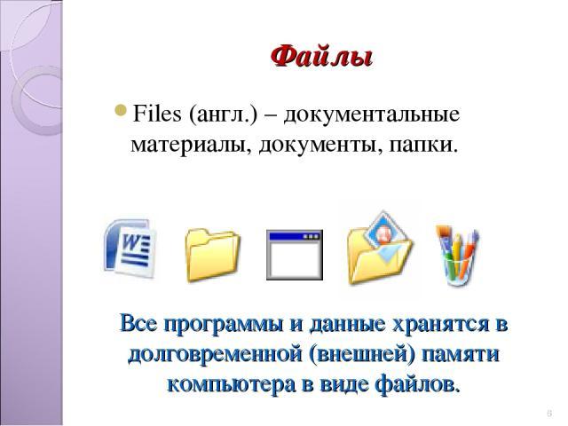 Файлы Files (англ.) – документальные материалы, документы, папки. * Все программы и данные хранятся в долговременной (внешней) памяти компьютера в виде файлов.