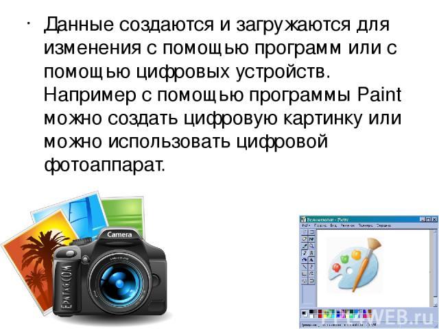 Данные создаются и загружаются для изменения с помощью программ или с помощью цифровых устройств. Например с помощью программы Paint можно создать цифровую картинку или можно использовать цифровой фотоаппарат.