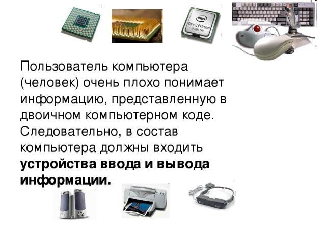 Пользователь компьютера (человек) очень плохо понимает информацию, представленную в двоичном компьютерном коде. Следовательно, в состав компьютера должны входить устройства ввода и вывода информации.