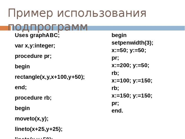 Пример использования подпрограмм Uses graphABC; var x,y:integer; procedure pr; begin rectangle(x,y,x+100,y+50); end; procedure rb; begin moveto(x,y); lineto(x+25,y+25); lineto(x,y+50); lineto(x-25,y+25); lineto(x,y); End; begin setpenwidth(3); x:=50…