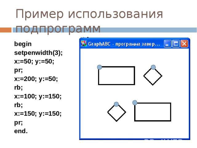 Пример использования подпрограмм begin setpenwidth(3); x:=50; y:=50; pr; x:=200; y:=50; rb; x:=100; y:=150; rb; x:=150; y:=150; pr; end.