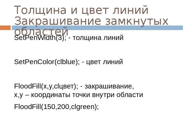 Толщина и цвет линий Закрашивание замкнутых областей SetPenWidth(3); - толщина линий SetPenColor(clblue); - цвет линий FloodFill(x,y,clцвет); - закрашивание, x,y – координаты точки внутри области FloodFill(150,200,clgreen);