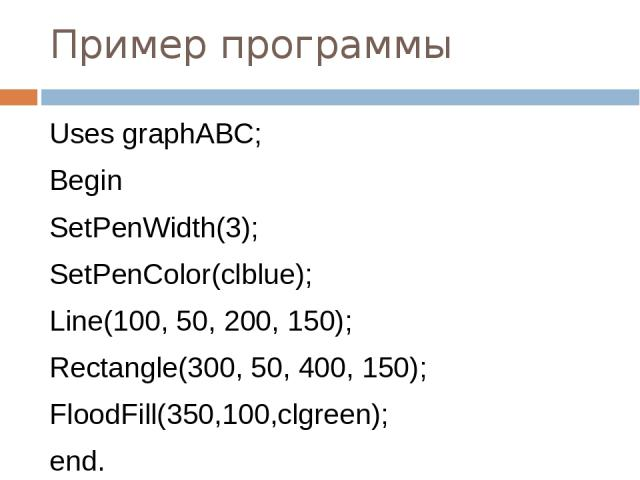 Пример программы Uses graphABC; Begin SetPenWidth(3); SetPenColor(clblue); Line(100, 50, 200, 150); Rectangle(300, 50, 400, 150); FloodFill(350,100,clgreen); end.