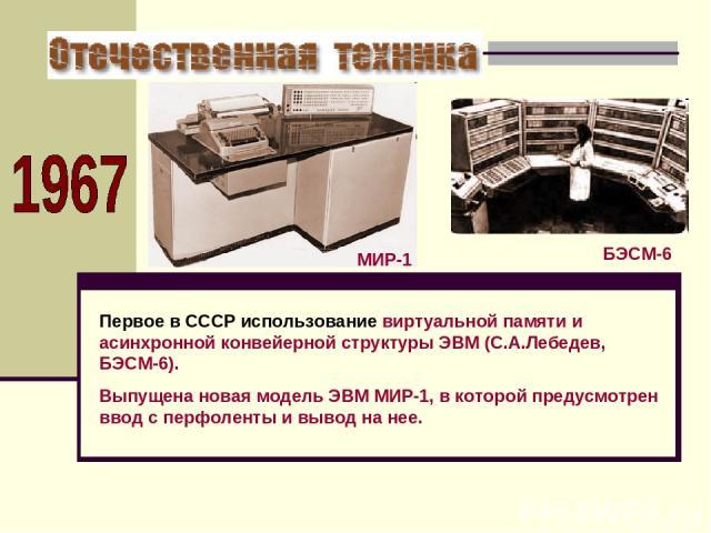 Первое в СССР использование виртуальной памяти и асинхронной конвейерной структуры ЭВМ (С.А.Лебедев, БЭСМ-6). Выпущена новая модель ЭВМ МИР-1, в которой предусмотрен ввод с перфоленты и вывод на нее. БЭСМ-6 МИР-1
