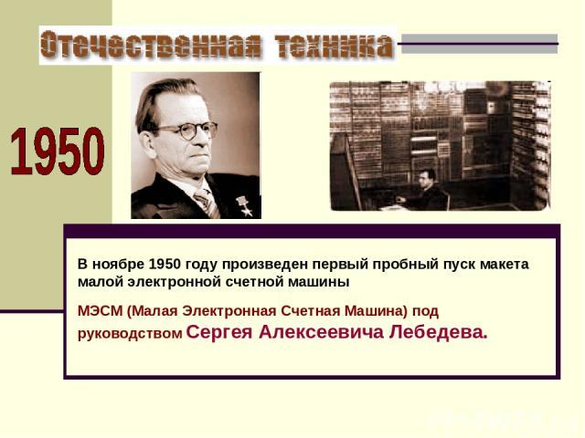 В ноябре 1950 году произведен первый пробный пуск макета малой электронной счетной машины МЭСМ (Малая Электронная Счетная Машина) под руководством Сергея Алексеевича Лебедева.