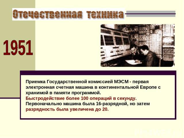 Приемка Государственной комиссией МЭСМ - первая электронная счетная машина в континентальной Европе с хранимой в памяти программой. Быстродействие более 100 операций в секунду. Первоначально машина была 16-разрядной, но затем разрядность была увелич…