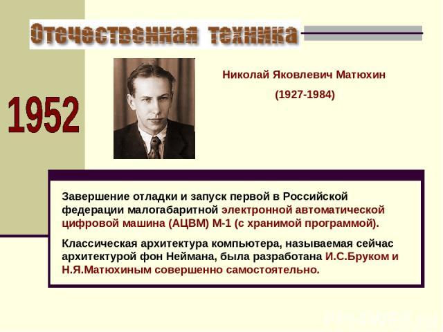 Завершение отладки и запуск первой в Российской федерации малогабаритной электронной автоматической цифровой машина (АЦВМ) М-1 (с хранимой программой). Классическая архитектура компьютера, называемая сейчас архитектурой фон Неймана, была разработана…