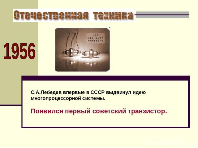 С.А.Лебедев впервые в СССР выдвинул идею многопроцессорной системы. Появился первый советский транзистор.
