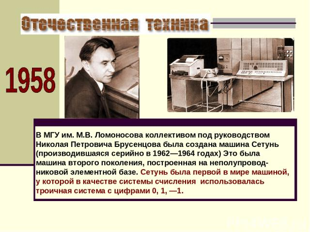 В МГУ им. М.В. Ломоносова коллективом под руководством Николая Петровича Брусенцова была создана машина Сетунь (производившаяся серийно в 1962—1964 годах) Это была машина второго поколения, построенная на неполупровод-никовой элементной базе. Сетунь…