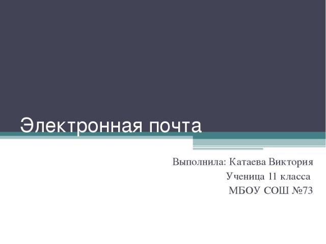 Электронная почта Выполнила: Катаева Виктория Ученица 11 класса МБОУ СОШ №73