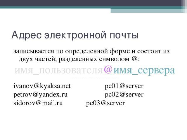 Адрес электронной почты записывается по определенной форме и состоит из двух частей, разделенных символом @: имя_пользователя@имя_сервера ------------------------------------ ivanov@kyaksa.net pc01@server petrov@yandex.ru pc02@server sidorov@mail.ru…