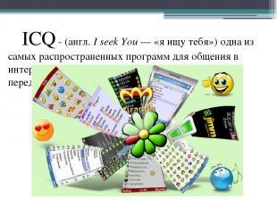 ICQ - (англ.I seek You— «я ищу тебя») одна из самых распространенных программ