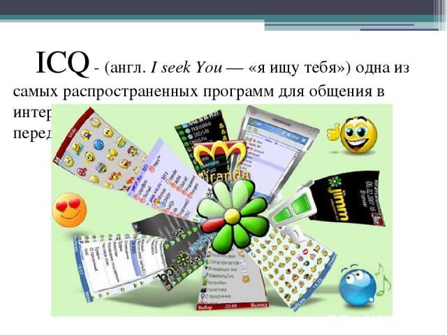 ICQ - (англ.I seek You— «я ищу тебя») одна из самых распространенных программ для общения в интернете, которая предназначена для мгновенной передачи текстовых сообщений.