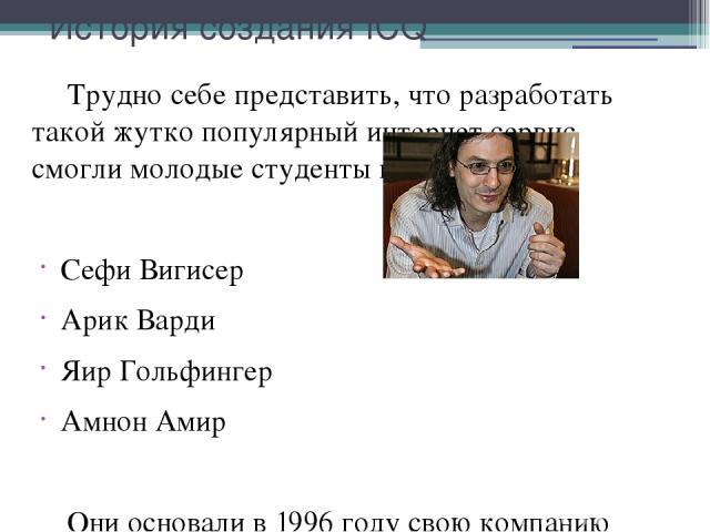 История создания ICQ Трудно себе представить, что разработать такой жутко популярный интернет сервис смогли молодые студенты из Израиля: Сефи Вигисер Арик Варди Яир Гольфингер Амнон Амир Они основали в 1996 году свою компанию Mirabilis. Рождением IC…