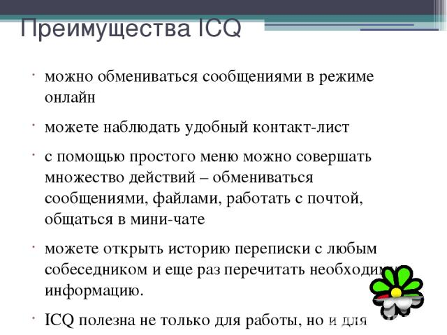 Преимущества ICQ можно обмениваться сообщениями в режиме онлайн можете наблюдать удобный контакт-лист с помощью простого меню можно совершать множество действий – обмениваться сообщениями, файлами, работать с почтой, общаться в мини-чате можете откр…