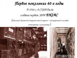 Первое поколение 40-е годы В 1946 г. в США была создана первая ЭВМ ENIAC (Electr