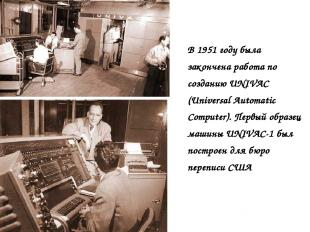 В 1951 году была закончена работа по созданию UNIVAC (Universal Automatic Comput