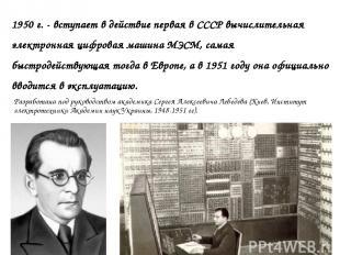 1950 г. - вступает в действие первая в СССР вычислительная электронная цифровая