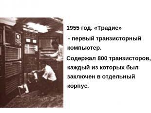 1955 год. «Традис» - первый транзисторный компьютер. Содержал 800 транзисторов,