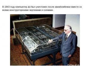 В 1943 году компьютер Z1 был уничтожен после авиабомбежки вместе со всеми констр