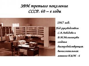 ЭВМ третьего поколение СССР. 60 – е годы 1967 год. Под руководством С.А.Лебедева