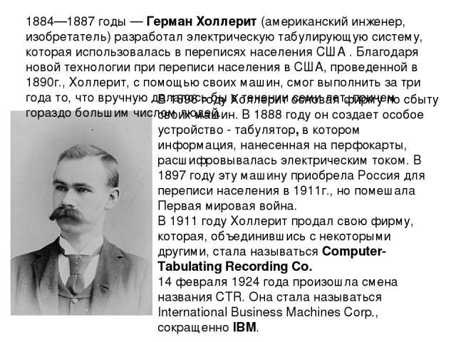 1884—1887 годы — Герман Холлерит (американский инженер, изобретатель) разработал электрическую табулирующую систему, которая использовалась в переписях населения США . Благодаря новой технологии при переписи населения в США, проведенной в 1890г., Хо…