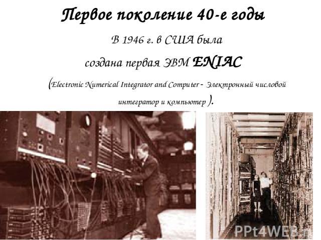 Первое поколение 40-е годы В 1946 г. в США была создана первая ЭВМ ENIAC (Electronic Numerical Integrator and Computer - Электронный числовой интегратор и компьютер ).