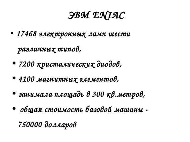 17468 электронных ламп шести различных типов, 7200 кристалических диодов, 4100 магнитных элементов, занимала площадь в 300 кв.метров, общая стоимость базовой машины - 750000 долларов ЭВМ ENIAC
