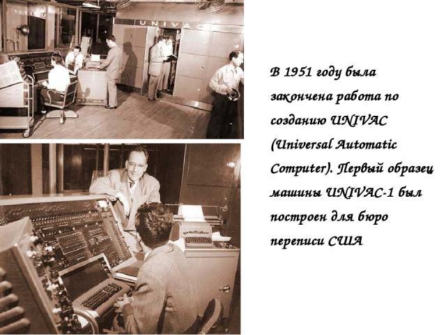 В 1951 году была закончена работа по созданию UNIVAC (Universal Automatic Computer). Первый образец машины UNIVAC-1 был построен для бюро переписи США