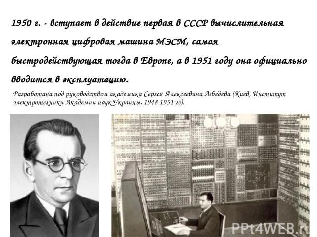 1950 г. - вступает в действие первая в СССР вычислительная электронная цифровая машина МЭСМ, самая быстродействующая тогда в Европе, а в 1951 году она официально вводится в эксплуатацию. Разработана под руководством академика Сергея Алексеевича Лебе…