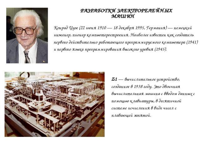 Конрад Цузе (22 июня 1910 — 18 декабря 1995, Германия) — немецкий инженер, пионер компьютеростроения. Наиболее известен как создатель первого действительно работающего программируемого компьютера (1941) и первого языка программирования высокого уров…