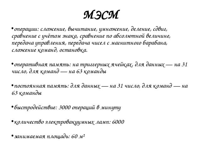 МЭСМ операции: сложение, вычитание, умножение, деление, сдвиг, сравнение с учётом знака, сравнение по абсолютной величине, передача управления, передача чисел с магнитного барабана, сложение команд, остановка. оперативная память: на триггерных ячейк…