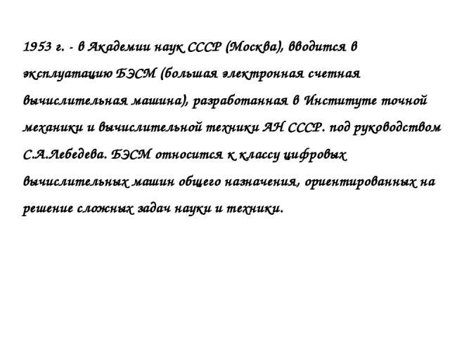 1953 г. - в Академии наук СССР (Москва), вводится в эксплуатацию БЭСМ (большая электронная счетная вычислительная машина), разработанная в Институте точной механики и вычислительной техники АН СССР. под руководством С.А.Лебедева. БЭСМ относится к кл…