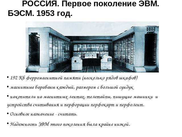 РОССИЯ. Первое поколение ЭВМ. БЭСМ. 1953 год. 192 Кб ферромагнитной памяти (несколько рядов шкафов) магнитные барабаны каждый, размером с большой сундук накопители на магнитных лентах, телетайпы, пишущие машинки и устройства считывания и перфорации …