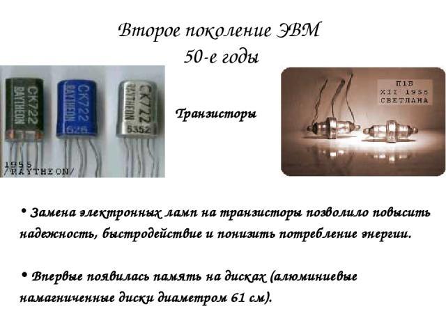 Второе поколение ЭВМ 50-е годы Транзисторы Замена электронных ламп на транзисторы позволило повысить надежность, быстродействие и понизить потребление энергии. Впервые появилась память на дисках (алюминиевые намагниченные диски диаметром 61 см).