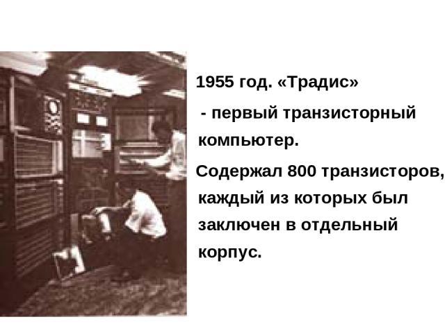 1955 год. «Традис» - первый транзисторный компьютер. Содержал 800 транзисторов, каждый из которых был заключен в отдельный корпус.