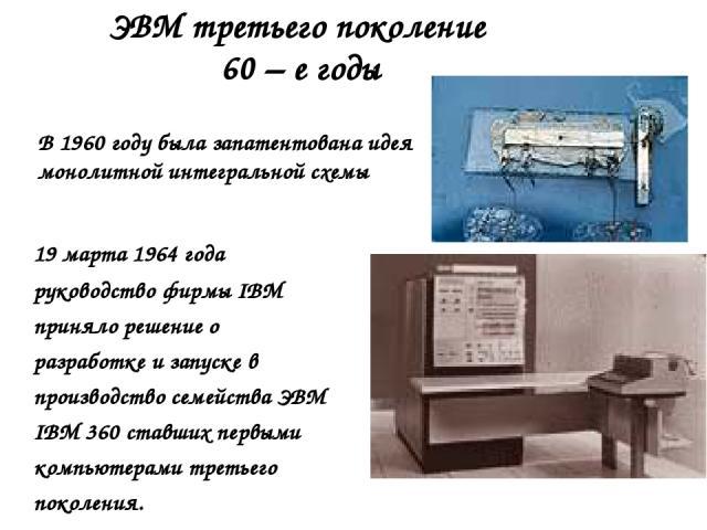 ЭВМ третьего поколение 60 – е годы В 1960 году была запатентована идея монолитной интегральной схемы 19 марта 1964 года руководство фирмы IBM приняло решение о разработке и запуске в производство семейства ЭВМ IBM 360 ставших первыми компьютерами тр…