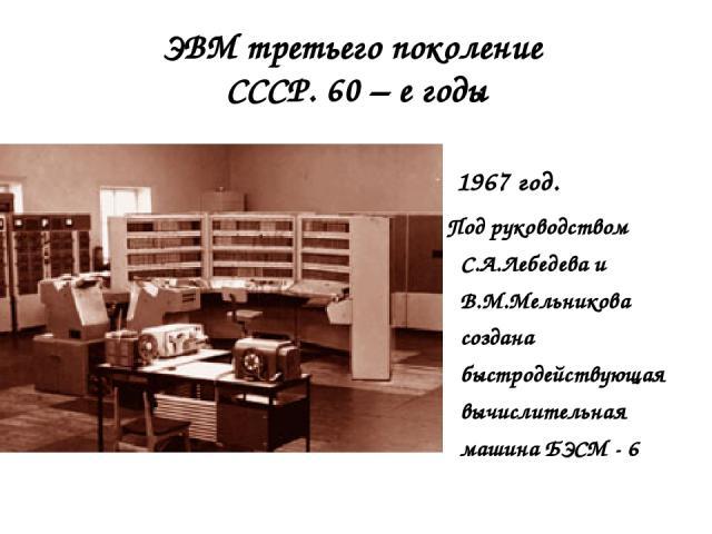 ЭВМ третьего поколение СССР. 60 – е годы 1967 год. Под руководством С.А.Лебедева и В.М.Мельникова создана быстродействующая вычислительная машина БЭСМ - 6