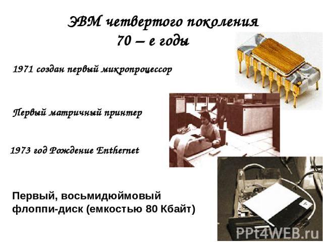 ЭВМ четвертого поколения 70 – е годы 1971 создан первый микропроцессор Первый матричный принтер Первый, восьмидюймовый флоппи-диск (емкостью 80 Кбайт) 1973 год Рождение Enthernet