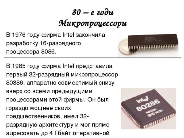80 – е годы Микропроцессоры В 1976 году фирма Intel закончила разработку 16-разрядного процессора 8086. В 1985 году фирма Intel представила первый 32-разрядный микропроцессор 80386, аппаратно совместимый снизу вверх со всеми предыдущими процессорами…