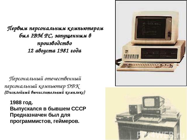 Персональный отечественный персональный компьютер ДВК (Дисплейныйвычислительный комплекс) 1988 год. Выпускался в бывшем СССР Предназначен был для программистов, геймеров. Первым персональным компьютером был IBM PC, запущенным в производство 12 ав…