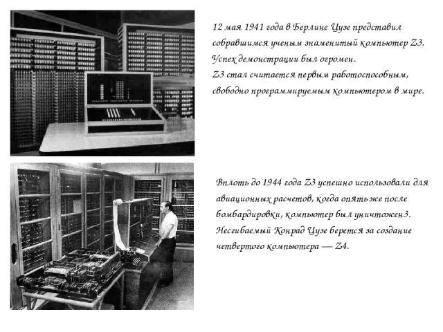 12 мая 1941 года в Берлине Цузе представил собравшимся ученым знаменитый компьютер Z3. Успех демонстрации был огромен. Z3 стал считается первым работоспособным, свободно программируемым компьютером в мире. Вплоть до 1944 года Z3 успешно использовали…