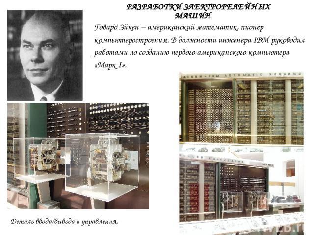 Говард Эйкен – американский математик, пионер компьютеростроения. В должности инженера IBM руководил работами по созданию первого американского компьютера «МаркI». Деталь ввода/вывода и управления. РАЗРАБОТКИ ЭЛЕКТРОРЕЛЕЙНЫХ МАШИН