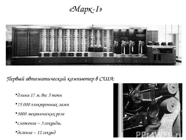 Первый автоматический компьютер в США: длина 17 м, вес 5 тонн 75 000 электронных ламп 3000 механических реле сложение – 3 секунды, деление – 12 секунд «Марк-I»