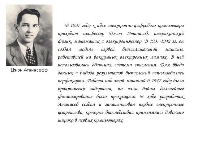 В 1937 году к идее электронно-цифрового компьютера приходит профессор Джон Атанасов, американский физик, математик и электроинженер. В 1937-1942 гг. он создал модель первой вычислительной машины, работавшей на вакуумных электронных лампах. В ней исп…