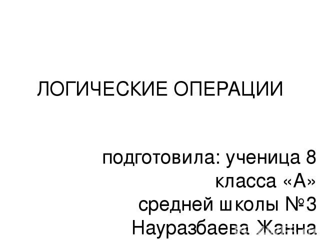 ЛОГИЧЕСКИЕ ОПЕРАЦИИ подготовила: ученица 8 класса «А» средней школы №3 Науразбаева Жанна